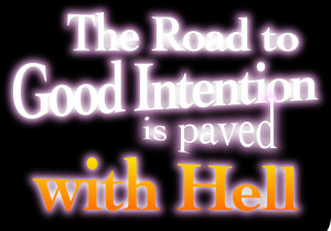 The Road to Good Intention is Paved with Hell